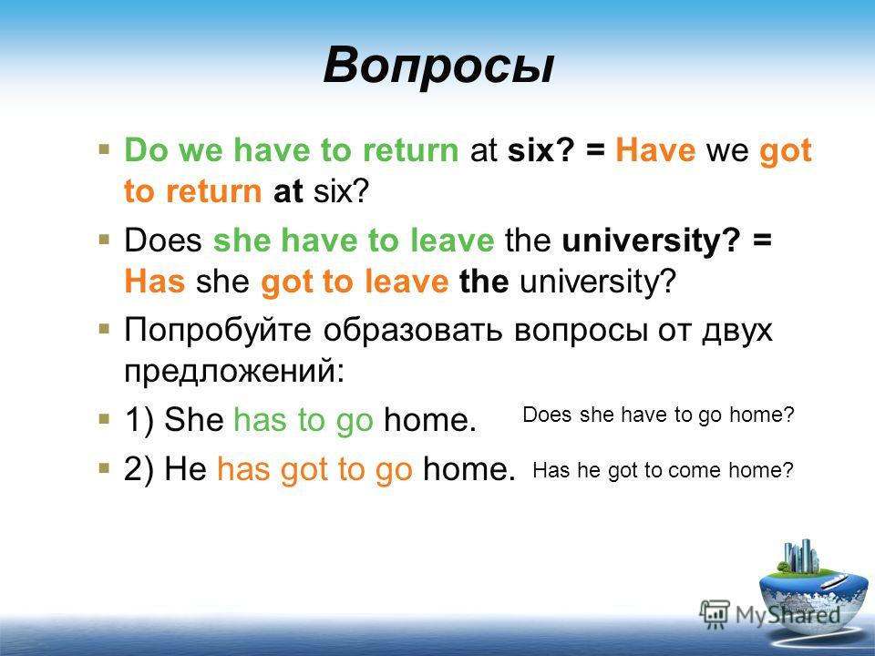 Вопросы Do we have to return at six? = Have we got to return at six? Does she have to leave the university? = Has she got to leave the university? Попробуйте образовать вопросы от двух предложений: 1) She has to go home. 2) He has got to go home. Doe