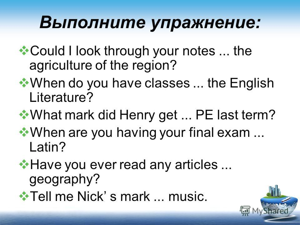 Выполните упражнение: Could I look through your notes... the agriculture of the region? When do you have classes... the English Literature? What mark did Henry get... PE last term? When are you having your final exam... Latin? Have you ever read any