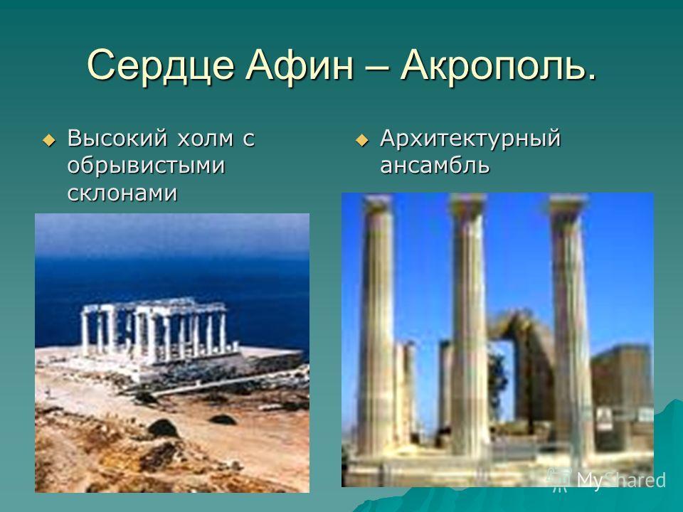 Сердце Афин – Акрополь. Высокий холм с обрывистыми склонами Высокий холм с обрывистыми склонами Архитектурный ансамбль Архитектурный ансамбль