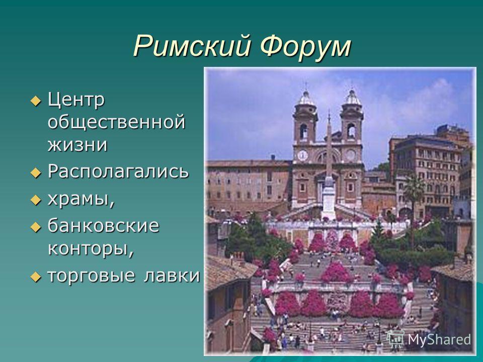 Римский Форум Центр общественной жизни Центр общественной жизни Располагались Располагались храмы, храмы, банковские конторы, банковские конторы, торговые лавки торговые лавки