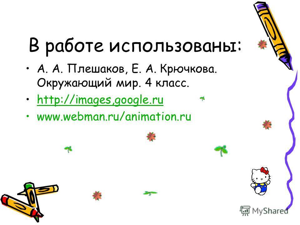 В работе использованы: А. А. Плешаков, Е. А. Крючкова. Окружающий мир. 4 класс. http://images,google.ru www.webman.ru/animation.ru