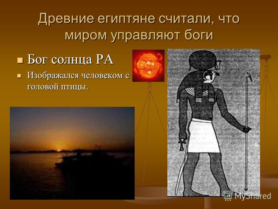 Древние египтяне считали, что миром управляют боги Бог солнца РА Бог солнца РА Изображался человеком с головой птицы. Изображался человеком с головой птицы.