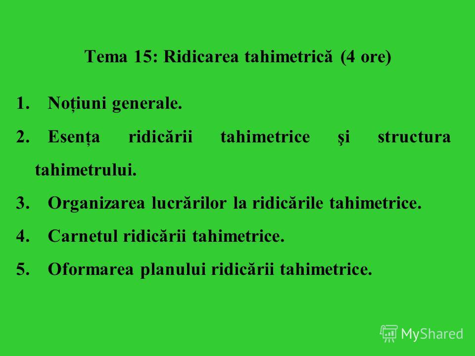 Tema 15: Ridicarea tahimetrică (4 ore) 1.Noţiuni generale. 2.Esenţa ridicării tahimetrice şi structura tahimetrului. 3.Organizarea lucrărilor la ridicările tahimetrice. 4.Carnetul ridicării tahimetrice. 5.Oformarea planului ridicării tahimetrice.