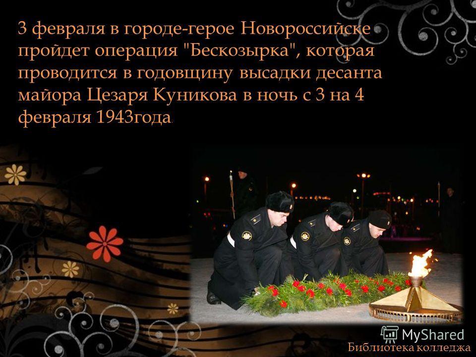 Библиотека колледжа 3 февраля в городе-герое Новороссийске пройдет операция Бескозырка, которая проводится в годовщину высадки десанта майора Цезаря Куникова в ночь с 3 на 4 февраля 1943года.