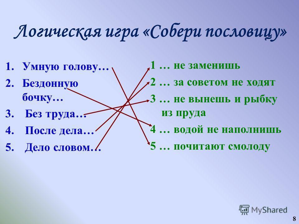 8 Логическая игра «Собери пословицу» 1.Умную голову… 2.Бездонную бочку… 3. Без труда… 4. После дела… 5. Дело словом… 1 … не заменишь 2 … за советом не ходят 3 … не вынешь и рыбку из пруда 4 … водой не наполнишь 5 … почитают смолоду