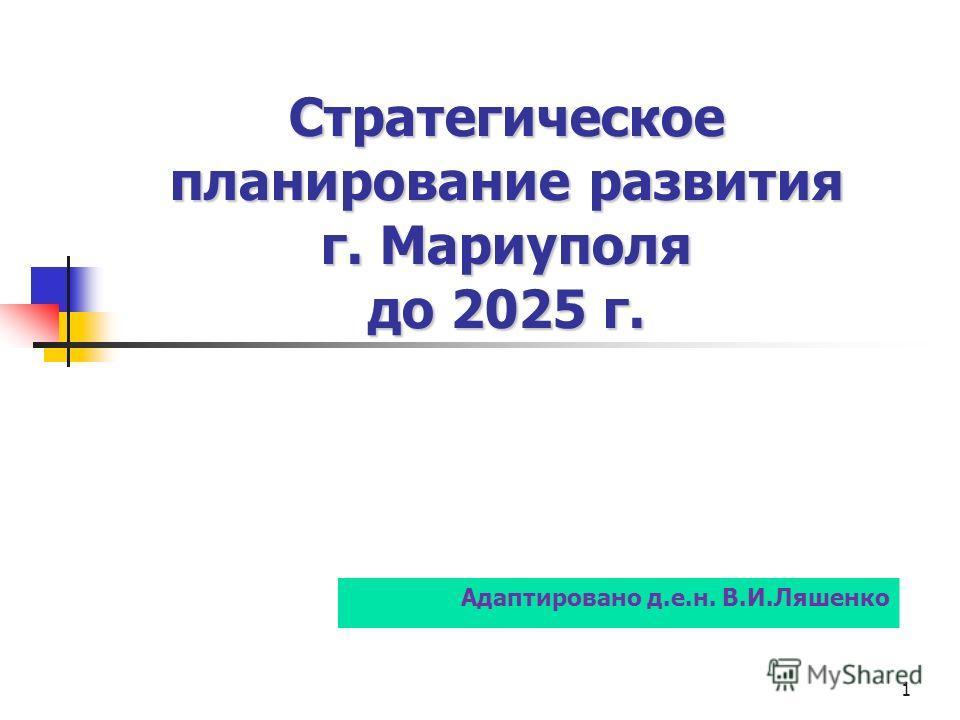 Стратегическое планирование развития г. Мариуполя до 2025 г. Стратегическое планирование развития г. Мариуполя до 2025 г. 1 Адаптировано д.е.н. В.И.Ляшенко