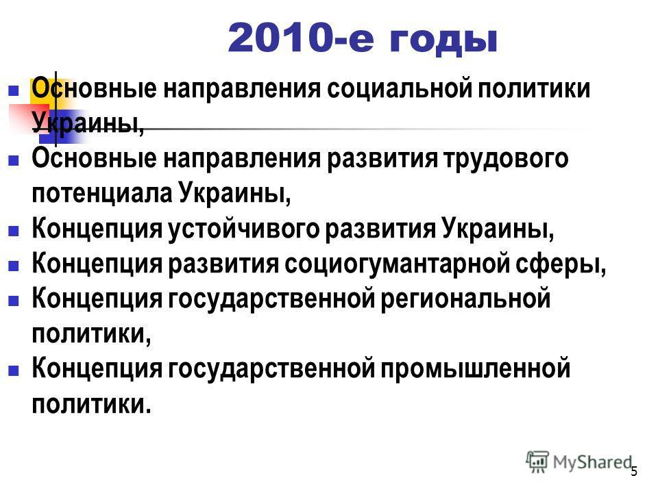 2010-е годы Основные направления социальной политики Украины, Основные направления развития трудового потенциала Украины, Концепция устойчивого развития Украины, Концепция развития социогумантарной сферы, Концепция государственной региональной полити