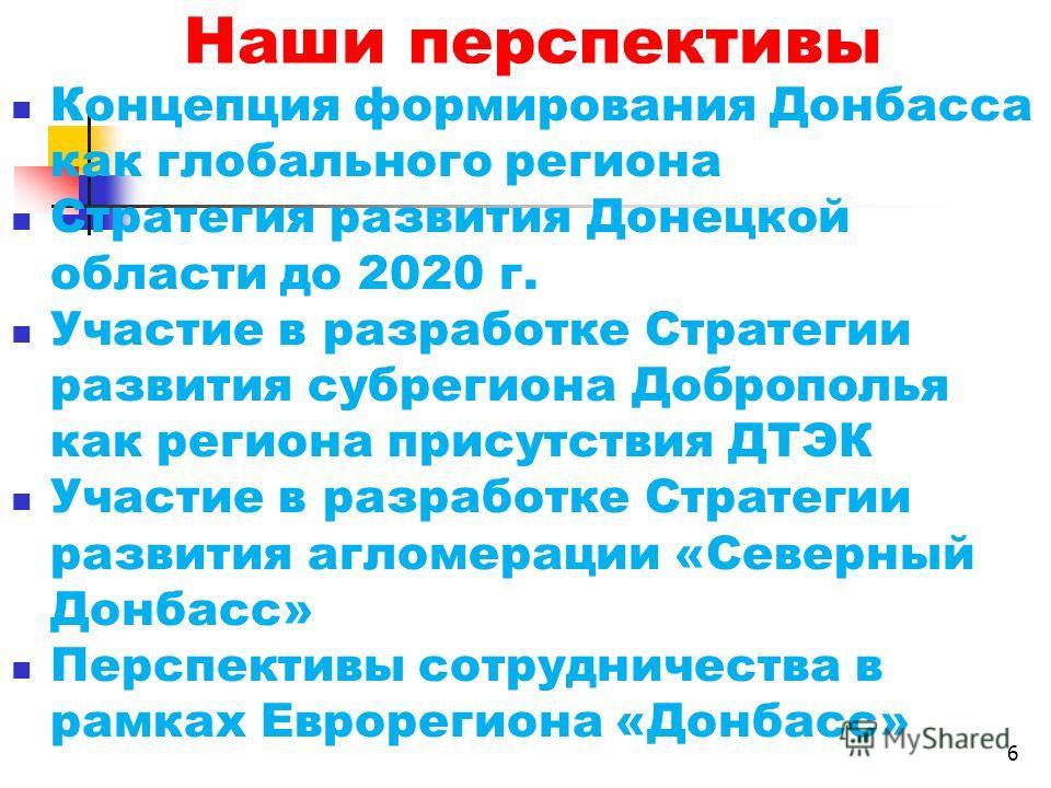 Наши перспективы Концепция формирования Донбасса как глобального региона Стратегия развития Донецкой области до 2020 г. Участие в разработке Стратегии развития субрегиона Доброполья как региона присутствия ДТЭК Участие в разработке Стратегии развития