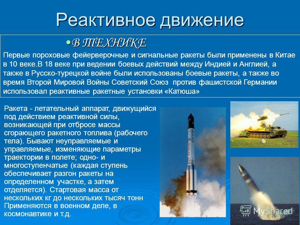 Реактивное движение В ТЕХНИКЕ Первые пороховые фейерверочные и сигнальные ракеты были применены в Китае в 10 веке.В 18 веке при ведении боевых действий между Индией и Англией, а также в Русско-турецкой войне были использованы боевые ракеты, а также в