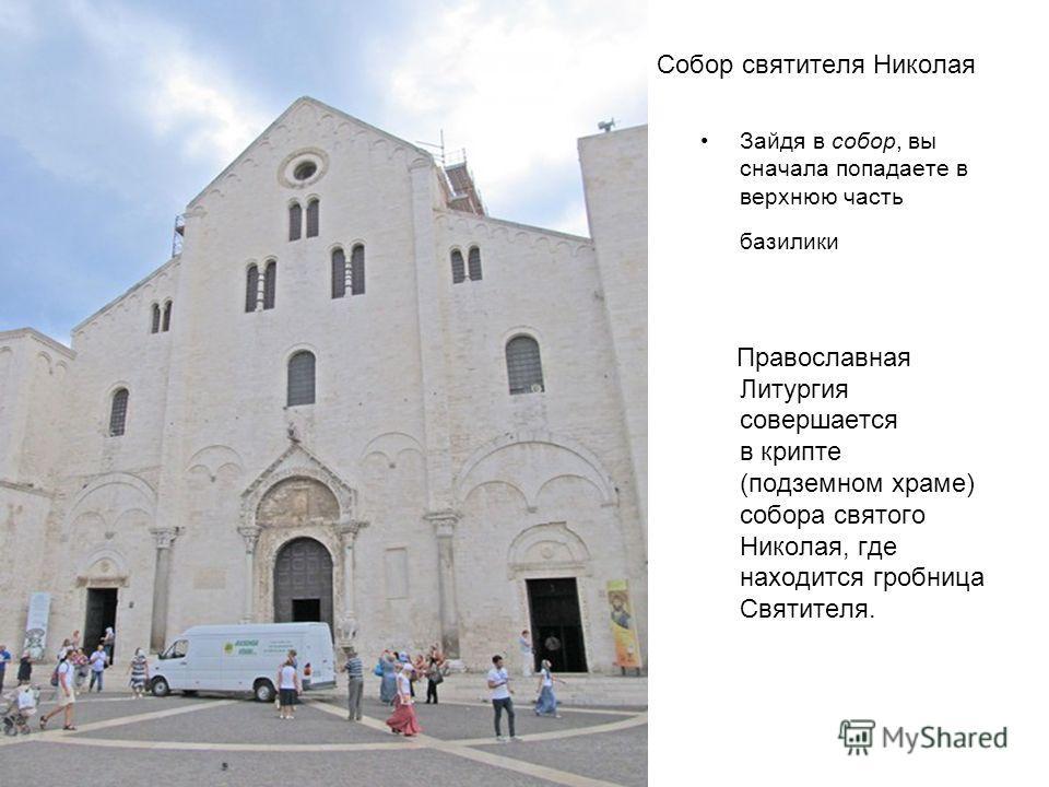 Собор святителя Николая Зайдя в собор, вы сначала попадаете в верхнюю часть базилики Православная Литургия совершается в крипте (подземном храме) собора святого Николая, где находится гробница Святителя.