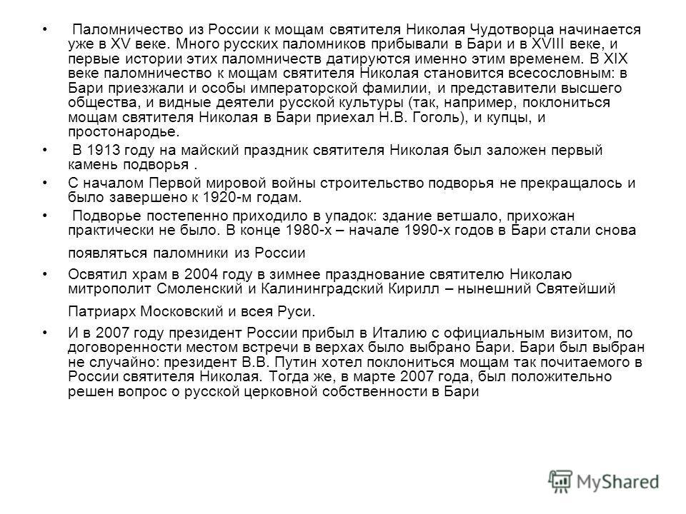 Паломничество из России к мощам святителя Николая Чудотворца начинается уже в XV веке. Много русских паломников прибывали в Бари и в XVIII веке, и первые истории этих паломничеств датируются именно этим временем. В XIX веке паломничество к мощам свят