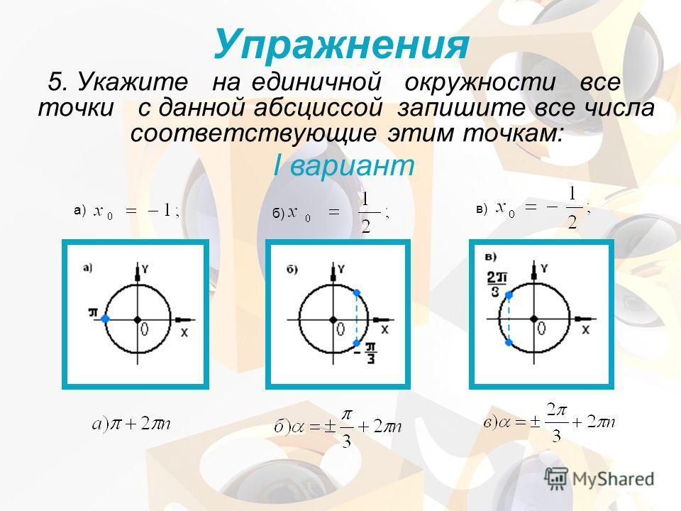 5. Укажите наединичной окружности все точки с данной абсциссой запишите все числа соответствующие этим точкам: I вариант а) б) в) Упражнения
