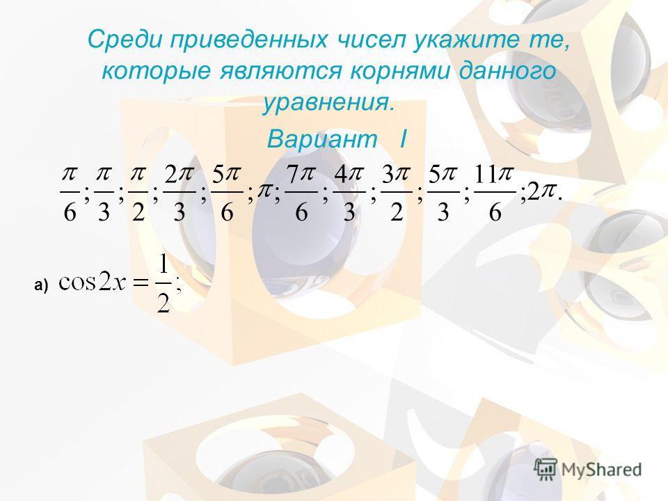 Среди приведенных чисел укажите те, которые являются корнями данного уравнения. Вариант I а).2; 6 11 ; 3 5 ; 2 3 ; 3 4 ; 6 7 ;; 6 5 ; 3 2 ; 2 ; 3 ; 6
