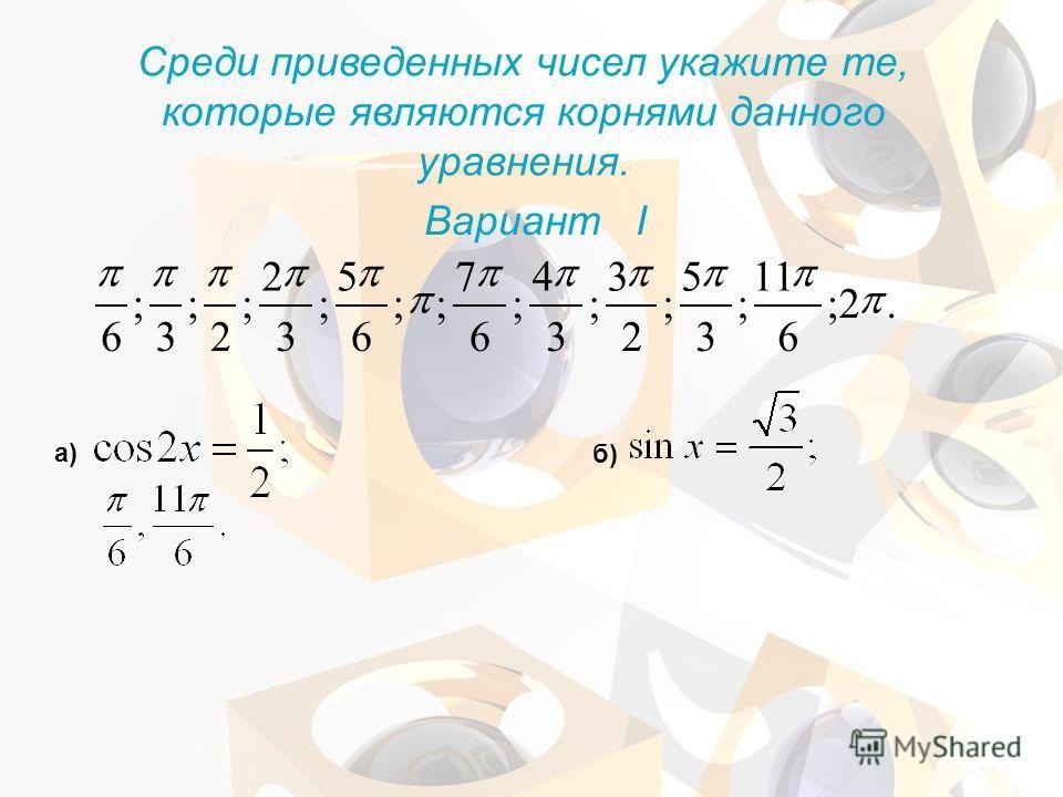 Среди приведенных чисел укажите те, которые являются корнями данного уравнения. Вариант I а) б).2; 6 11 ; 3 5 ; 2 3 ; 3 4 ; 6 7 ;; 6 5 ; 3 2 ; 2 ; 3 ; 6