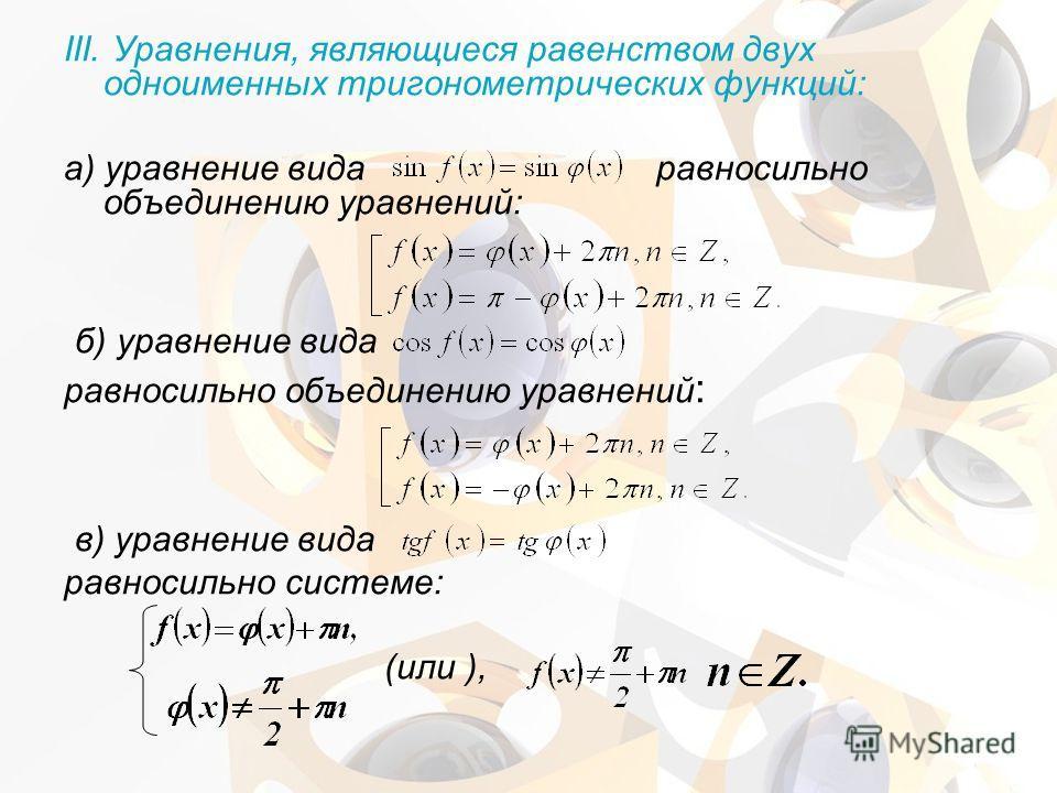 III. Уравнения, являющиеся равенством двух одноименных тригонометрических функций: а) уравнение вида равносильно объединению уравнений: б) уравнение вида равносильно объединению уравнений : в) уравнение вида равносильно системе: (или ),