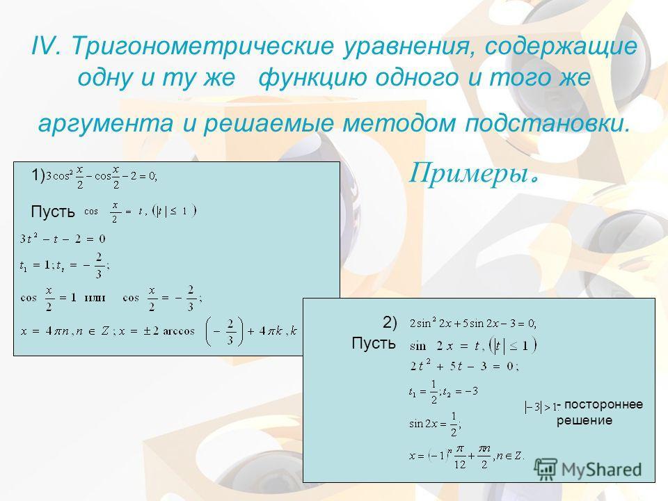 IV. Тригонометрические уравнения, содержащие одну и ту же функцию одного и того же аргумента и решаемые методом подстановки. 1) Пусть Примеры. Пусть 2) - постороннее решение