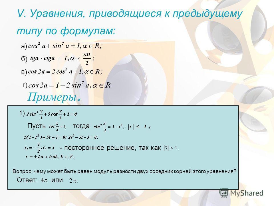 V. Уравнения, приводящиеся к предыдущему типу по формулам: а) б) в) г) 1) Пустьтогда - постороннее решение, так как Вопрос: чему может быть равен модуль разности двух соседних корней этого уравнения? Ответ:или Примеры.