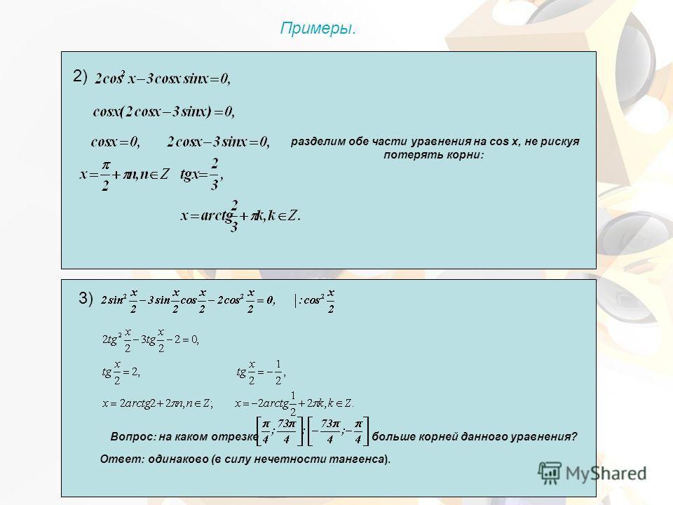 2) разделим обе части уравнения на cos х, не рискуя потерять корни: 3) Вопрос: на каком отрезке больше корней данного уравнения? Ответ: одинаково (в силу нечетности тангенса). Примеры.