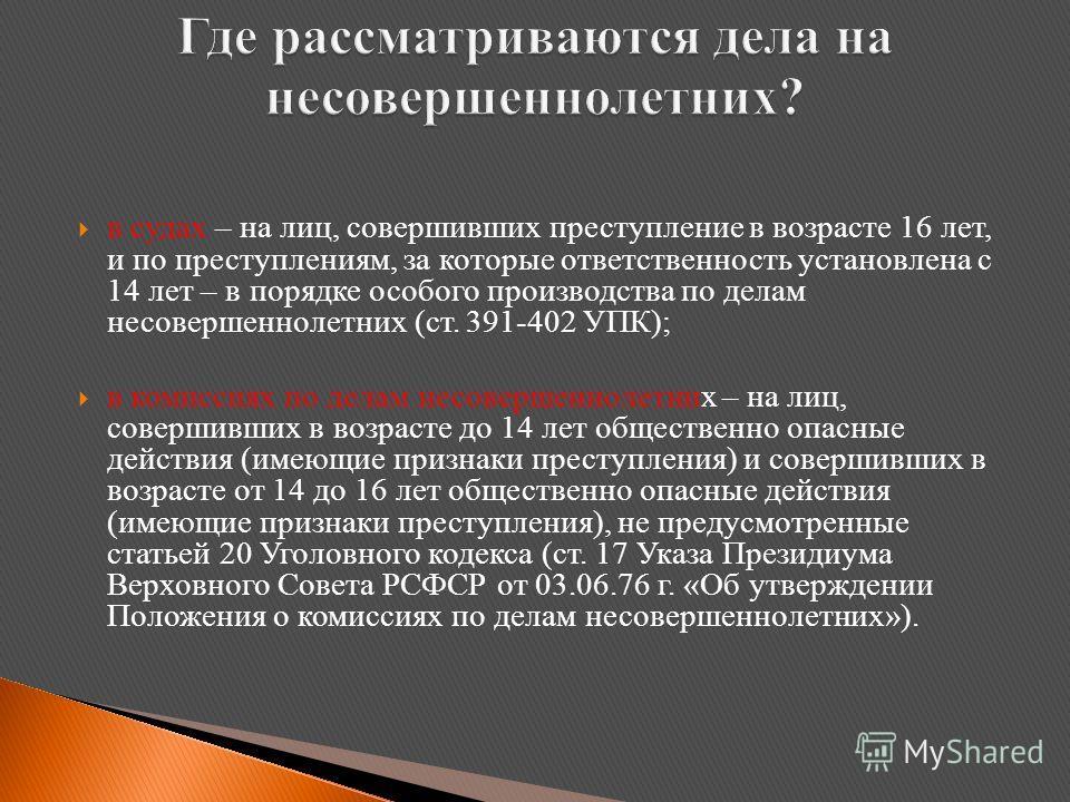 в судах – на лиц, совершивших преступление в возрасте 16 лет, и по преступлениям, за которые ответственность установлена с 14 лет – в порядке особого производства по делам несовершеннолетних (ст. 391-402 УПК); в комиссиях по делам несовершеннолетних