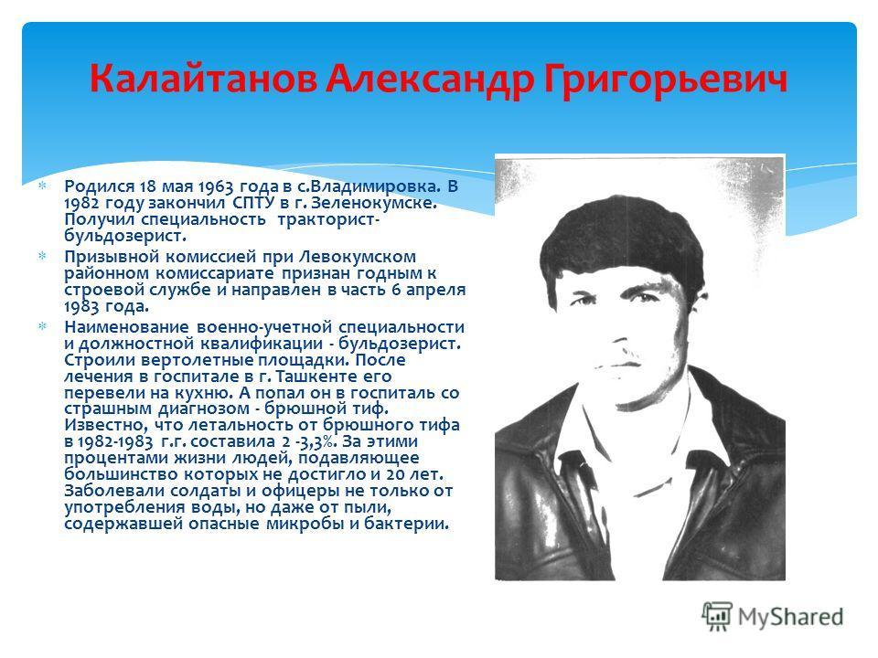 Калайтанов Александр Григорьевич Р одился 18 мая 1963 года в с.Владимировка. В 1982 году закончил СПТУ в г. Зеленокумске. Получил специальность тракторист- бульдозерист. П ризывной комиссией при Левокумском районном комиссариате признан годным к стро
