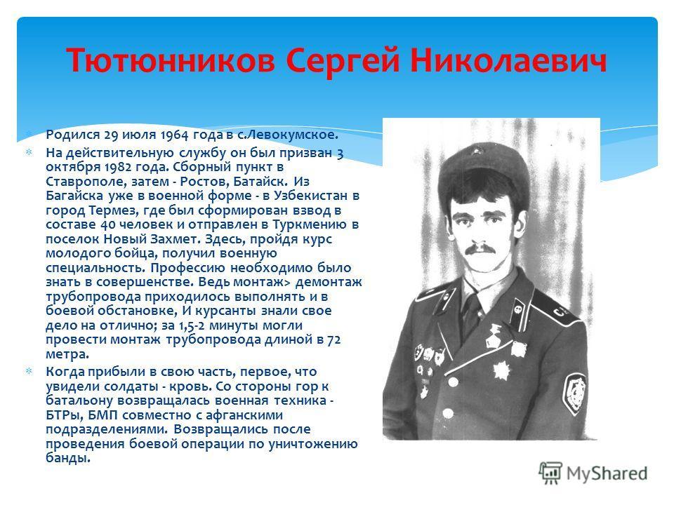 Тютюнников Сергей Николаевич Р одился 29 июля 1964 года в с.Левокумское. Н а действительную службу он был призван 3 октября 1982 года. Сборный пункт в Ставрополе, затем - Ростов, Батайск. Из Багайска уже в военной форме - в Узбекистан в город Термез,