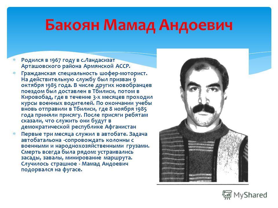 Бакоян Мамад Андоевич Р одился в 1967 году в с.Ландасизат Арташовского района Армянской АССР. Г ражданская специальность шофер-моторист. На действительную службу был призван 9 октября 1985 года. В числе других новобранцев поездом был доставлен в Тбил