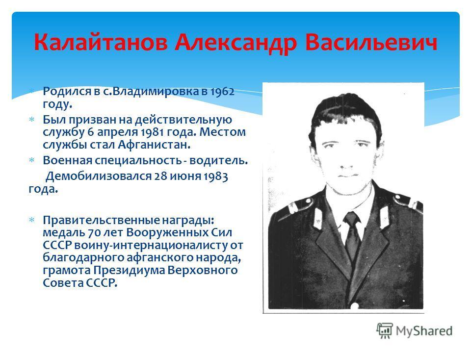 Калайтанов Александр Васильевич Р одился в с.Владимировка в 1962 году. Б ыл призван на действительную службу 6 апреля 1981 года. Местом службы стал Афганистан. В оенная специальность - водитель. Демобилизовался 28 июня 1983 года. П равительственные н