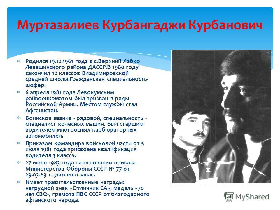 Муртазалиев Курбангаджи Курбанович Р одился 19.12.1961 года в с.Верхний Лабко Левашинского района ДАССР.В 1980 году закончил 10 классов Владимировской средней школы.Гражданская специальность- шофер. 6 апреля 1981 года Левокумским райвоенкоматом был п