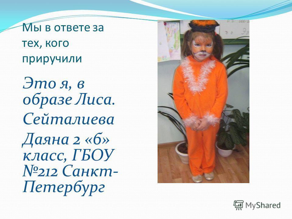 Мы в ответе за тех, кого приручили Это я, в образе Лиса. Сейталиева Даяна 2 «б» класс, ГБОУ 212 Санкт- Петербург