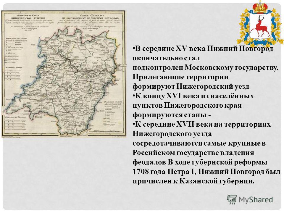 В середине XV века Нижний Новгород окончательно стал подконтролен Московскому государству. Прилегающие территории формируют Нижегородский уезд К концу XVI века из населённых пунктов Нижегородского края формируются станы - К середине XVII века на терр