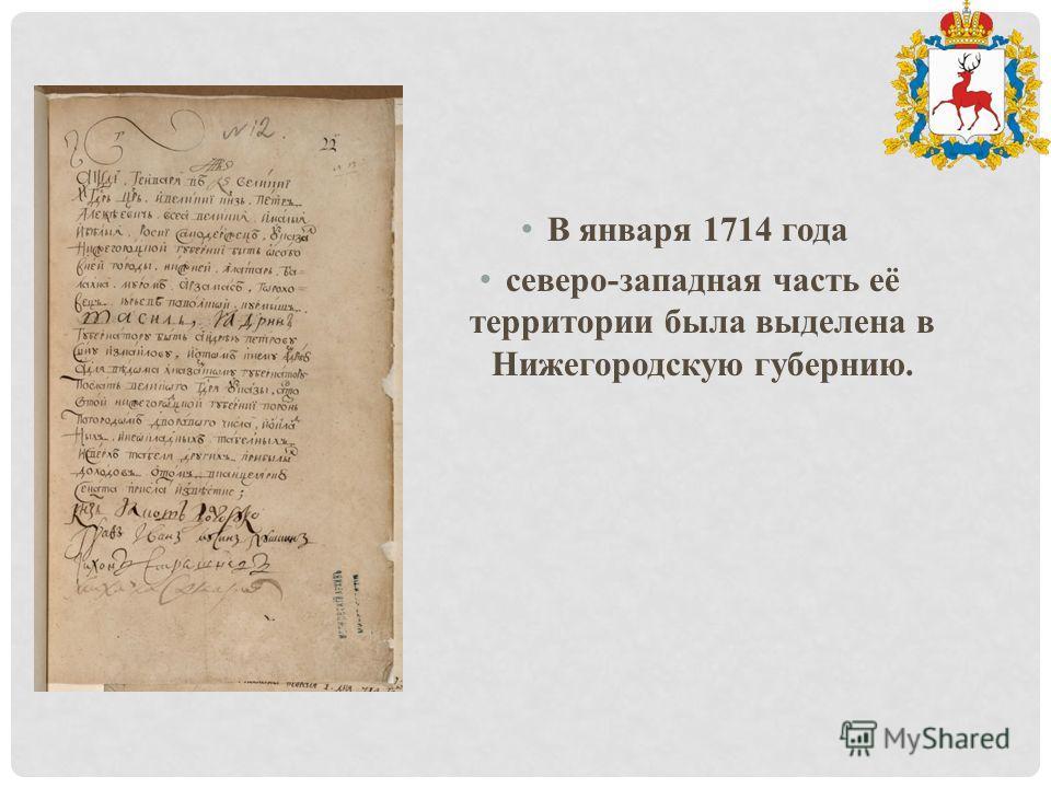 В января 1714 года северо-западная часть её территории была выделена в Нижегородскую губернию.