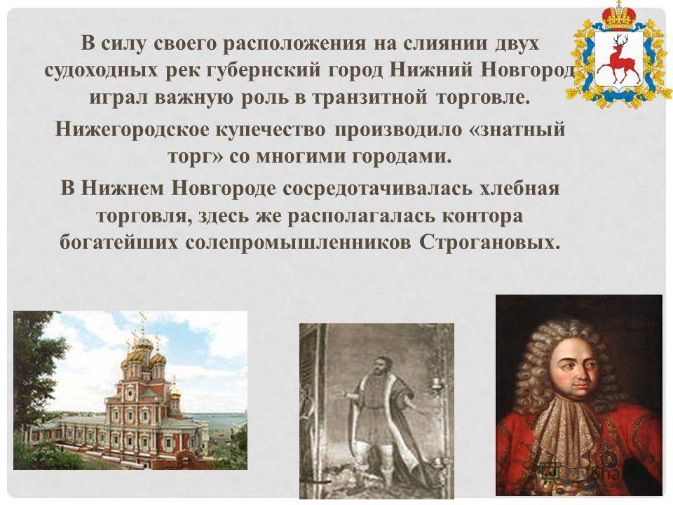 В силу своего расположения на слиянии двух судоходных рек губернский город Нижний Новгород играл важную роль в транзитной торговле. Нижегородское купечество производило «знатный торг» со многими городами. В Нижнем Новгороде сосредотачивалась хлебная