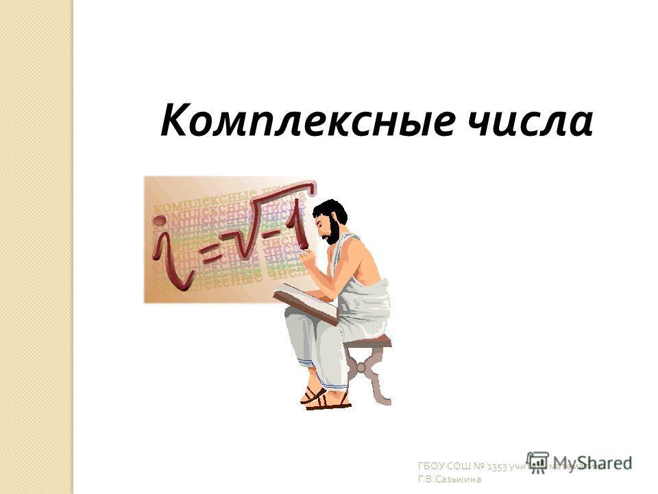 Комплексные числа ГБОУ СОШ 1353 учитель математики Г. В. Сазыкина