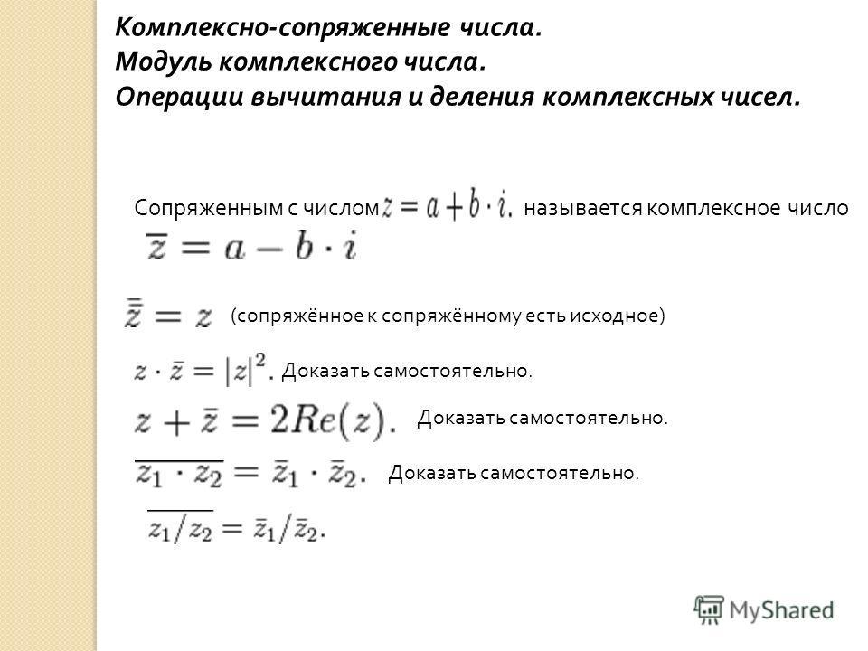 Комплексно - сопряженные числа. Модуль комплексного числа. Операции вычитания и деления комплексных чисел. Сопряженным с числом называется комплексное число ( сопряжённое к сопряжённому есть исходное ) Доказать самостоятельно.