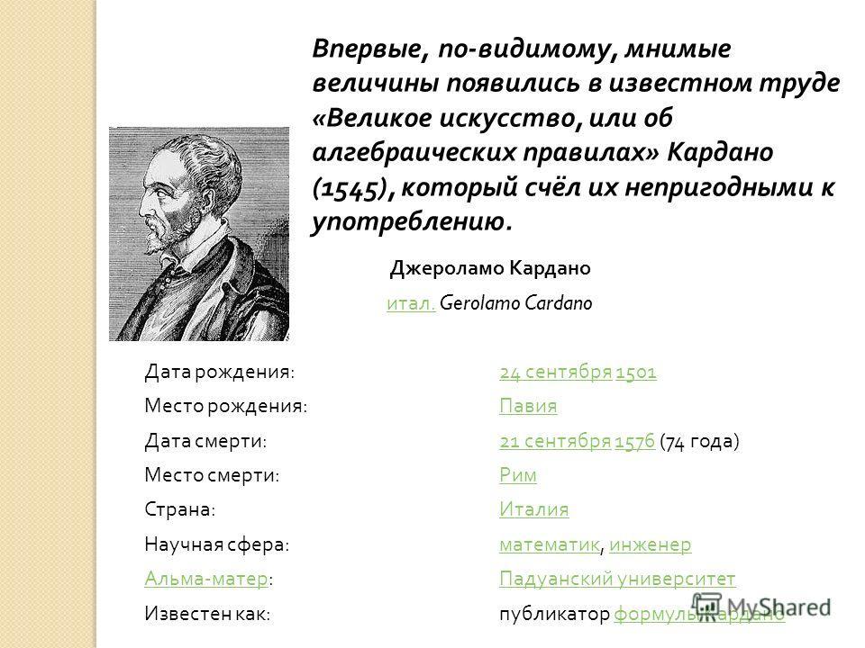 Впервые, по - видимому, мнимые величины появились в известном труде « Великое искусство, или об алгебраических правилах » Кардано (1545), который счёл их непригодными к употреблению. Джероламо Кардано итал.итал. Gerolamo Cardano Дата рождения :24 сен