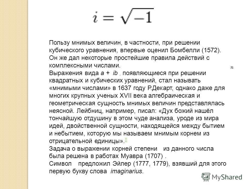 Пользу мнимых величин, в частности, при решении кубического уравнения, впервые оценил Бомбелли (1572). Он же дал некоторые простейшие правила действий с комплексными числами. Выражения вида a + ib, появляющиеся при решении квадратных и кубических ура