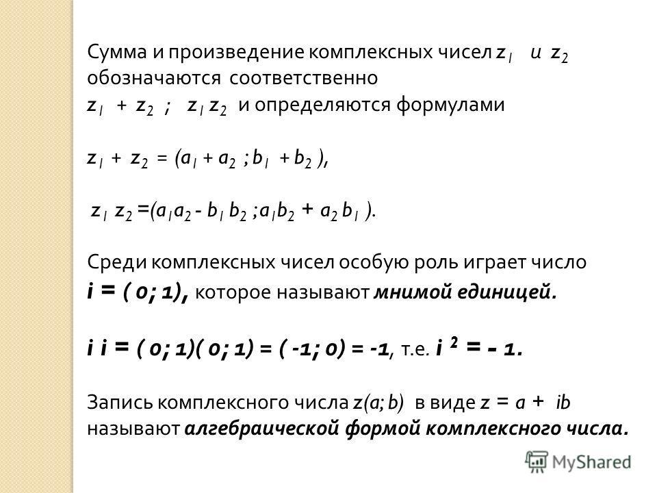Сумма и произведение комплексных чисел z 1 и z 2 обозначаются соответственно z 1 + z 2 ; z 1 z 2 и определяются формулами z 1 + z 2 = (a 1 + a 2 ; b 1 + b 2 ), z 1 z 2 =(a 1 a 2 - b 1 b 2 ; a 1 b 2 + a 2 b 1 ). Среди комплексных чисел особую роль игр