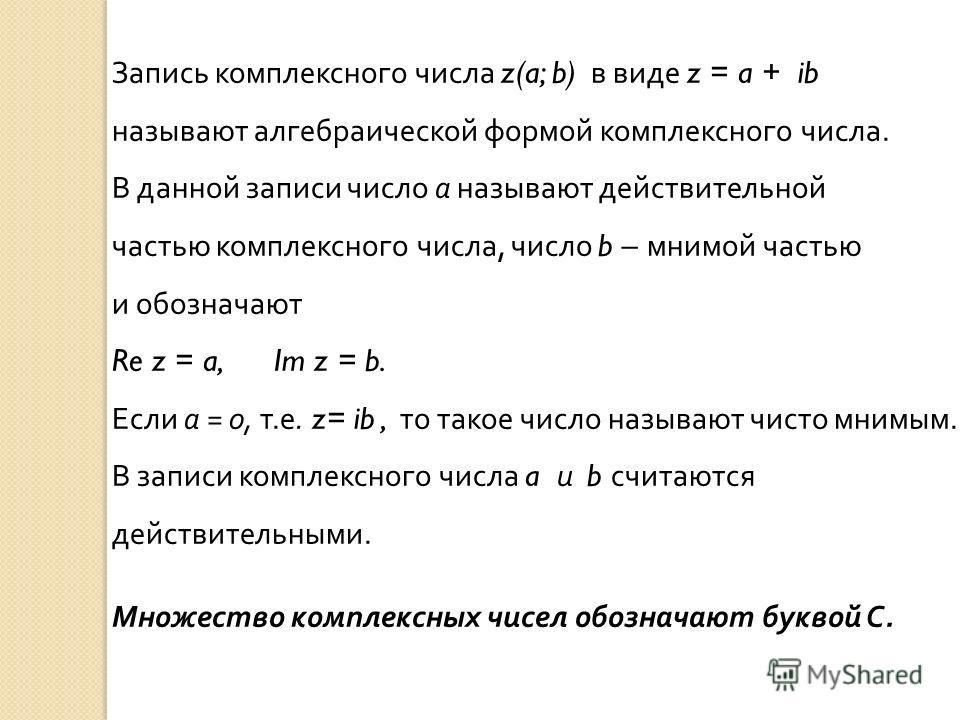 Запись комплексного числа z(a; b) в виде z = a + ib называют алгебраической формой комплексного числа. В данной записи число а называют действительной частью комплексного числа, число b – мнимой частью и обозначают Re z = a, Im z = b. Если а = 0, т.