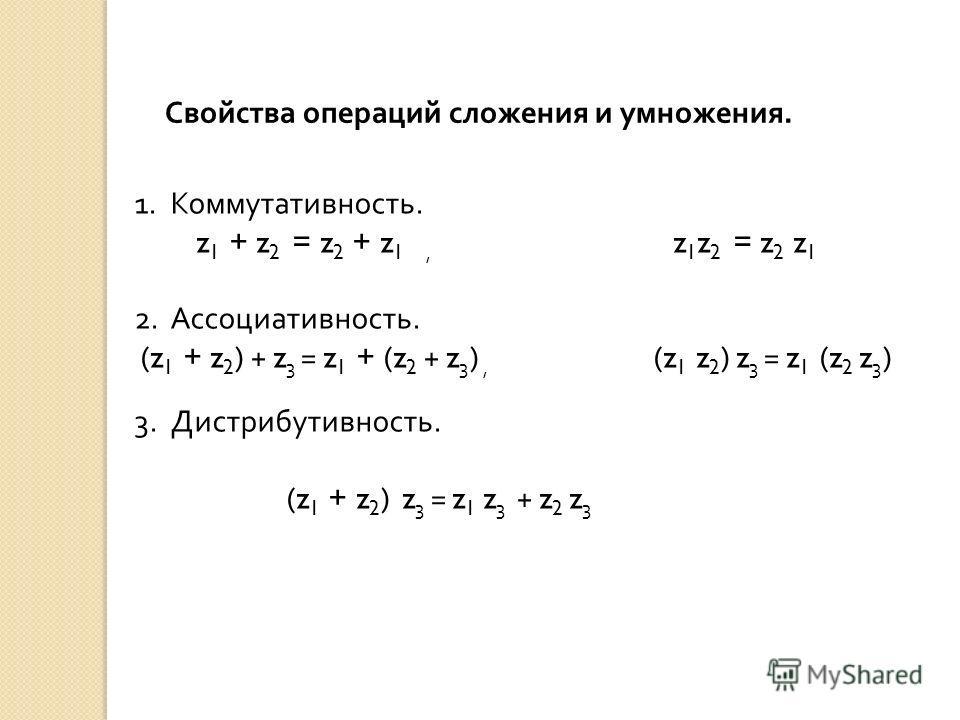 Свойства операций сложения и умножения. 1.Коммутативность. z 1 + z 2 = z 2 + z 1, z 1 z 2 = z 2 z 1 2.Ассоциативность. (z 1 + z 2 ) + z 3 = z 1 + (z 2 + z 3 ), (z 1 z 2 ) z 3 = z 1 (z 2 z 3 ) 3.Дистрибутивность. (z 1 + z 2 ) z 3 = z 1 z 3 + z 2 z 3