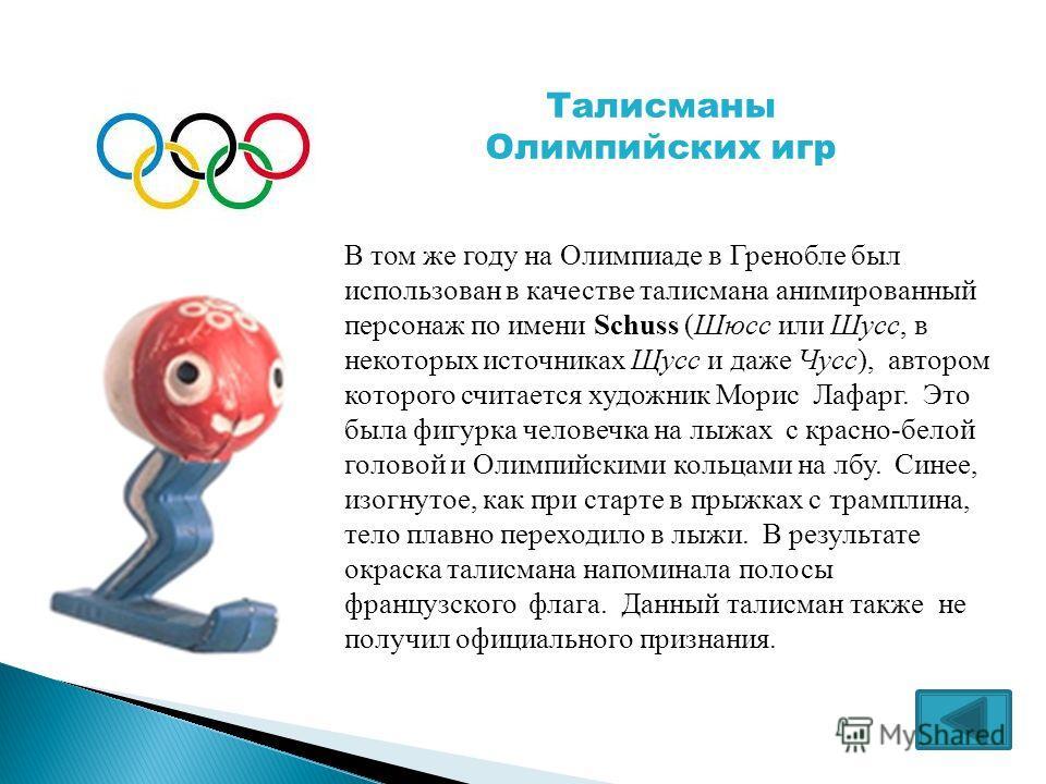В том же году на Олимпиаде в Гренобле был использован в качестве талисмана анимированный персонаж по имени Schuss (Шюсс или Шусс, в некоторых источниках Щусс и даже Чусс), автором которого считается художник Морис Лафарг. Это была фигурка человечка н