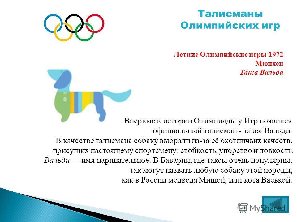 Впервые в истории Олимпиады у Игр появился официальный талисман - такса Вальди. В качестве талисмана собаку выбрали из-за её охотничьих качеств, присущих настоящему спортсмену: стойкость, упорство и ловкость. Вальди имя нарицательное. В Баварии, где