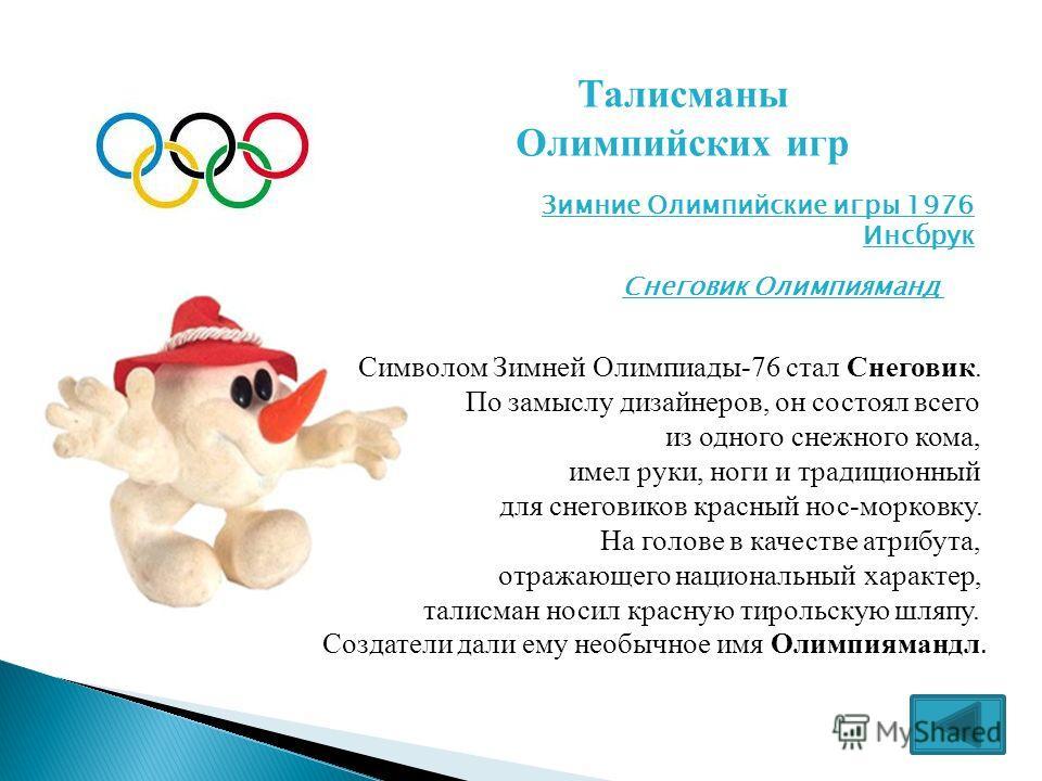 Талисманы Олимпийских игр Зимние Олимпийские игры 1976 Инсбрук Снеговик Олимпияманд Символом Зимней Олимпиады-76 стал Снеговик. По замыслу дизайнеров, он состоял всего из одного снежного кома, имел руки, ноги и традиционный для снеговиков красный нос
