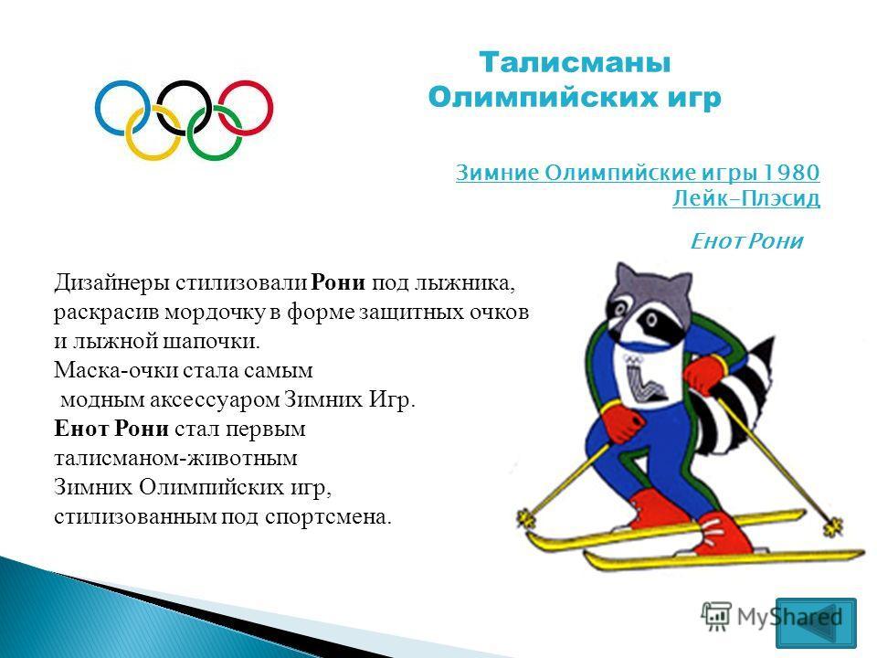 Талисманы Олимпийских игр Зимние Олимпийские игры 1980 Лейк-Плэсид Енот Рони Дизайнеры стилизовали Рони под лыжника, раскрасив мордочку в форме защитных очков и лыжной шапочки. Маска-очки стала самым модным аксессуаром Зимних Игр. Енот Рони стал перв