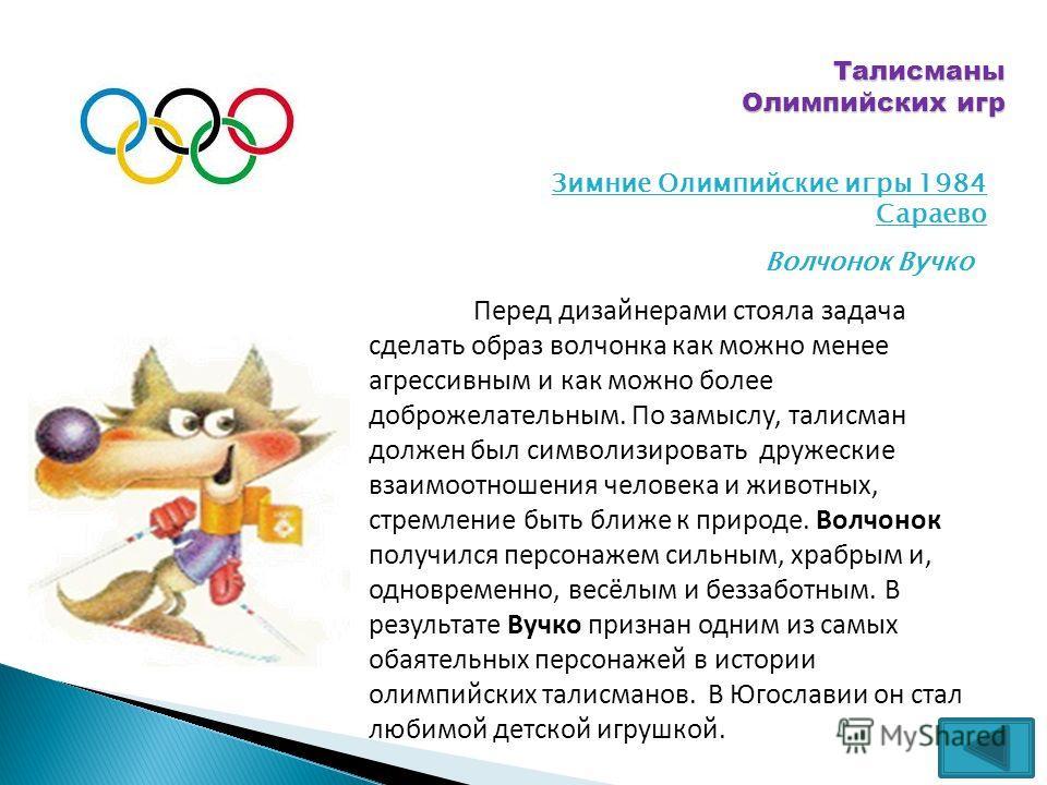 Талисманы Олимпийских игр Зимние Олимпийские игры 1984 Сараево Волчонок Вучко Перед дизайнерами стояла задача сделать образ волчонка как можно менее агрессивным и как можно более доброжелательным. По замыслу, талисман должен был символизировать друже