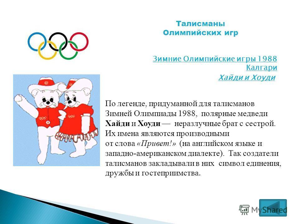 Талисманы Олимпийских игр Зимние Олимпийские игры 1988 Калгари Хайди и Хоуди По легенде, придуманной для талисманов Зимней Олимпиады 1988, полярные медведи Хайди и Хоуди неразлучные брат с сестрой. Их имена являются производными от слова «Привет!» (н