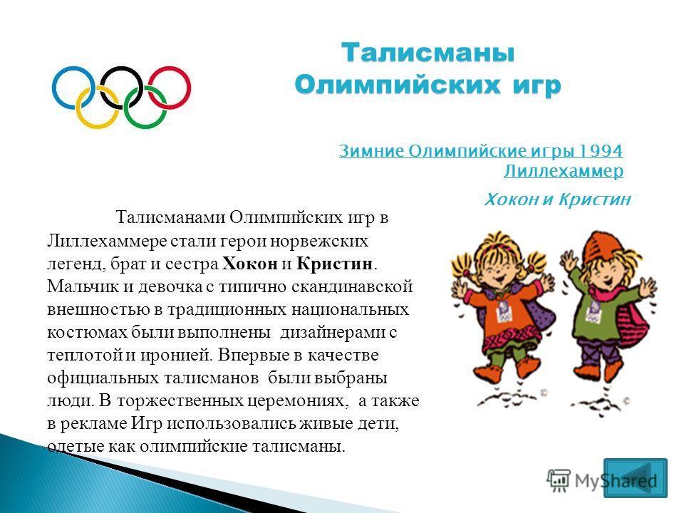 Талисманы Олимпийских игр Зимние Олимпийские игры 1994 Лиллехаммер Хокон и Кристин Талисманами Олимпийских игр в Лиллехаммере стали герои норвежских легенд, брат и сестра Хокон и Кристин. Мальчик и девочка с типично скандинавской внешностью в традици