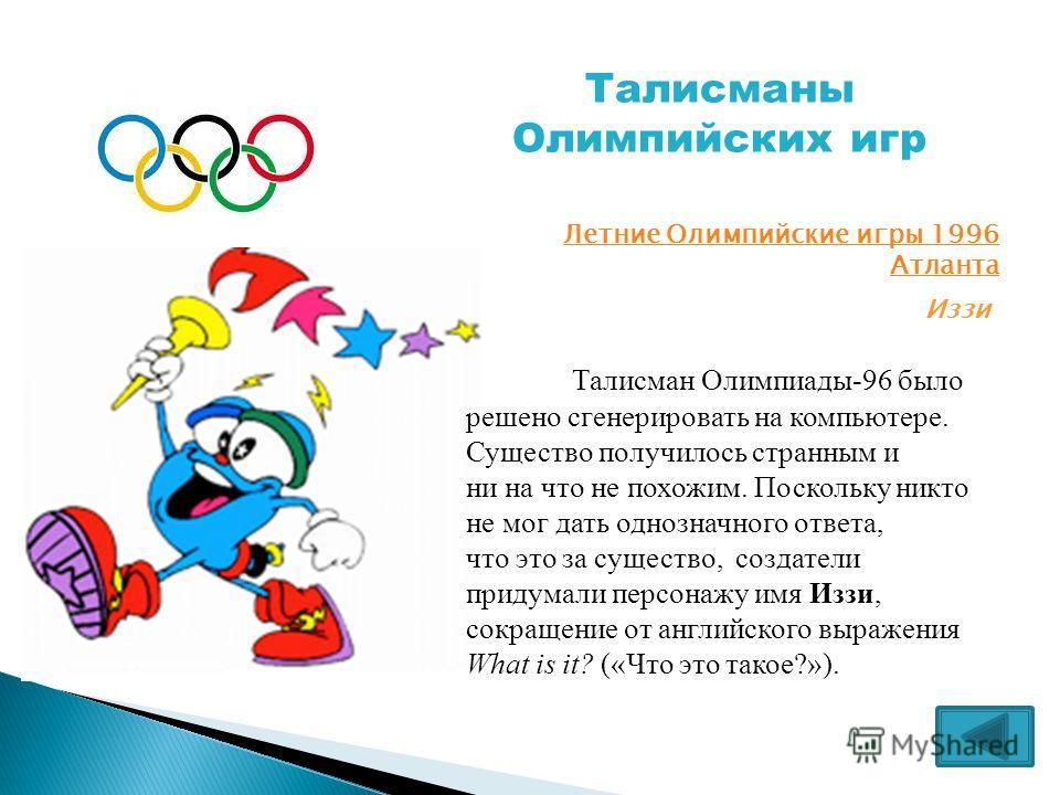 Талисманы Олимпийских игр Летние Олимпийские игры 1996 Атланта Иззи Талисман Олимпиады-96 было решено сгенерировать на компьютере. Существо получилось странным и ни на что не похожим. Поскольку никто не мог дать однозначного ответа, что это за сущест