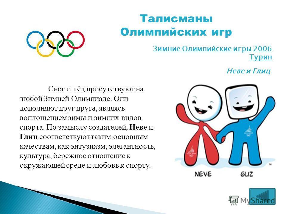 Талисманы Олимпийских игр Снег и лёд присутствуют на любой Зимней Олимпиаде. Они дополняют друг друга, являясь воплощением зимы и зимних видов спорта. По замыслу создателей, Неве и Глиц соответствуют таким основным качествам, как энтузиазм, элегантно