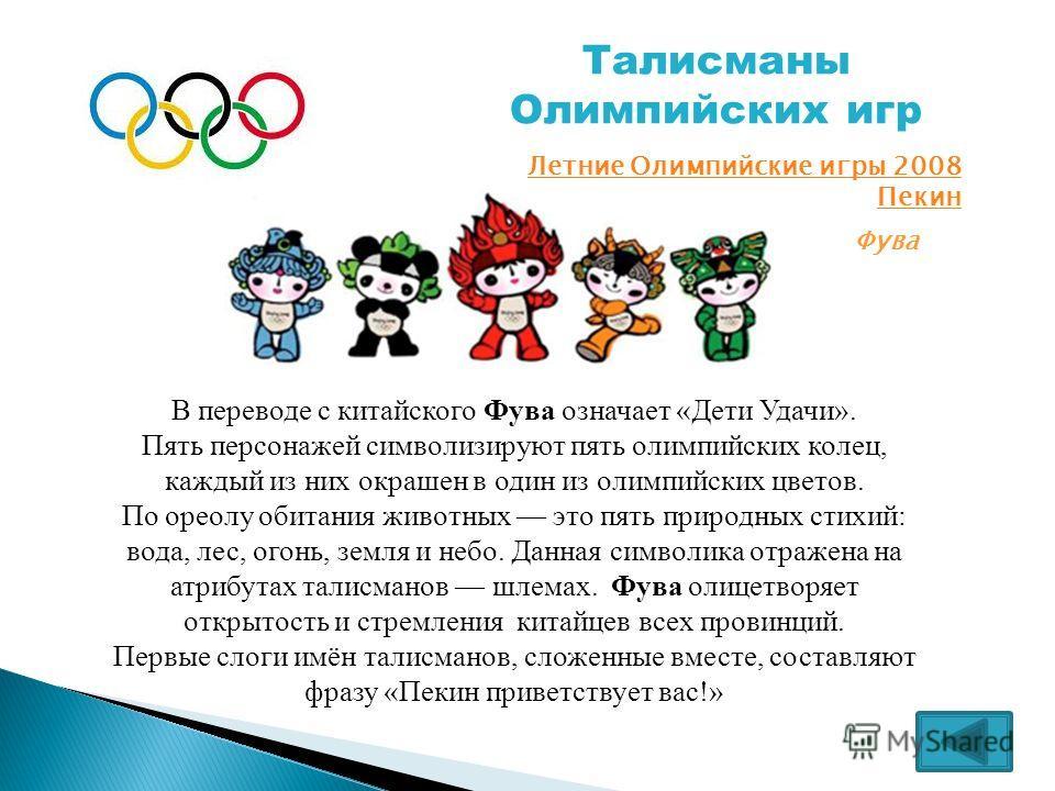 Талисманы Олимпийских игр Летние Олимпийские игры 2008 Пекин Фува В переводе с китайского Фува означает «Дети Удачи». Пять персонажей символизируют пять олимпийских колец, каждый из них окрашен в один из олимпийских цветов. По ореолу обитания животны
