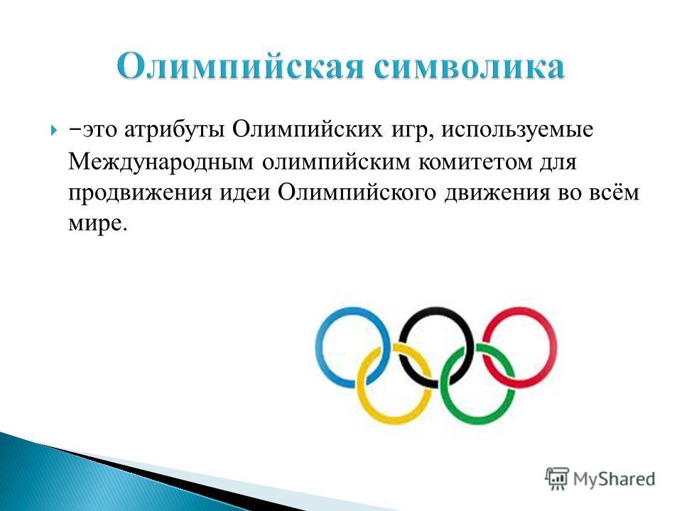 - это атрибуты Олимпийских игр, используемые Международным олимпийским комитетом для продвижения идеи Олимпийского движения во всём мире.